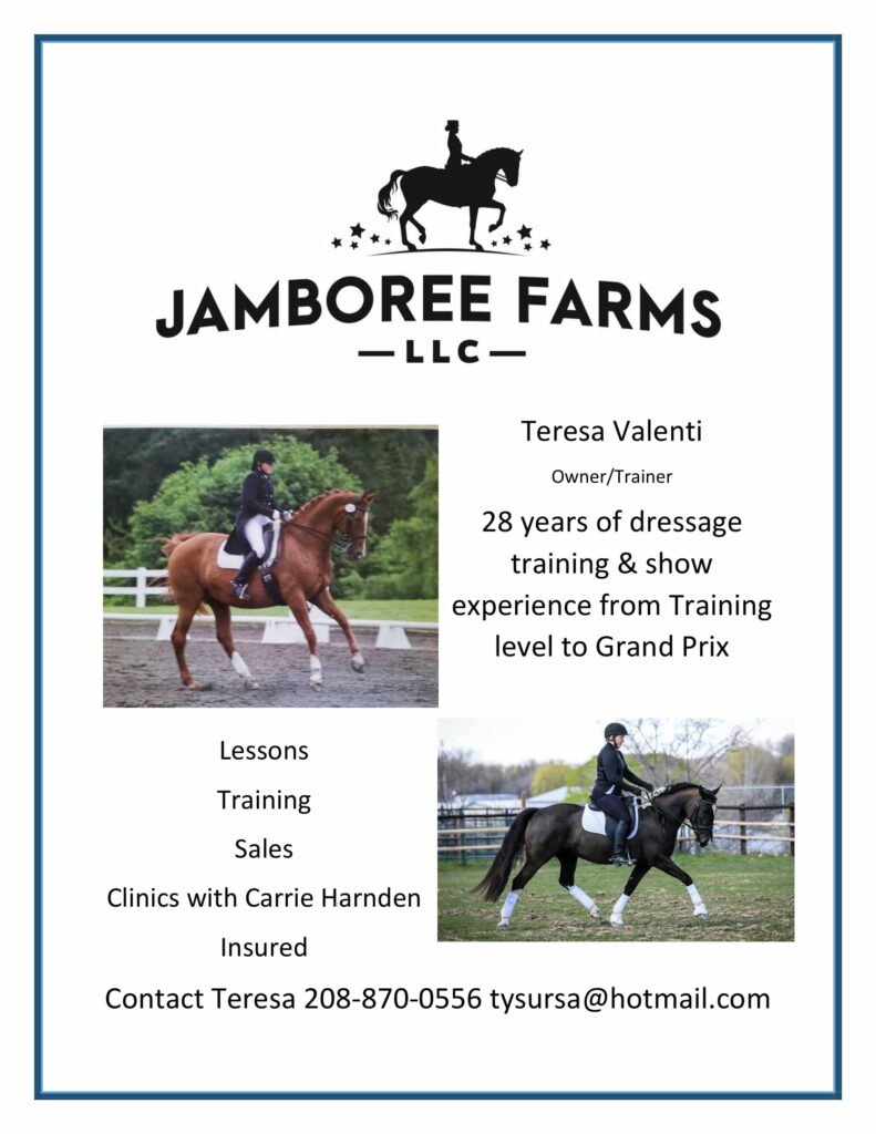 Jamboree Farms LLC | Teresa Valenti | Trainer/owner | 28 years of dressage, training and show, experience from training, level to Grand Prix | Lessons, Training, Sales, Clinics with Carrie Harnden, Insured | Contact Teresa: 208-870-0556 or tysursa@hotmail.com