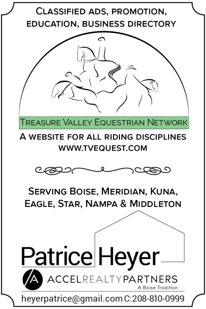 Classified Ads, Promotion, Education, Business Directory | Treasure Valley Equestrian Network | A website for all riding disciplines: www.tvequest.com | Serving Boise, Meridian, Kuna, Eagle, Nampa, and Middleton | Patrice Heyer: Accel Realty Partners - A Boise Tradition | heyerpatrice@gmail.com C:208-810-0999